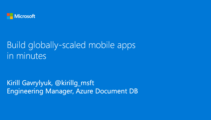 Build globally-scaled mobile apps in minutes presented by Kirill Gavrylyuk, Engineering Manager, Azure Document DB