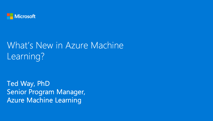 What is new with Azure Machine Learning presented by Ted Way, PhD, Senior Program Manager, Azure Machine Learning