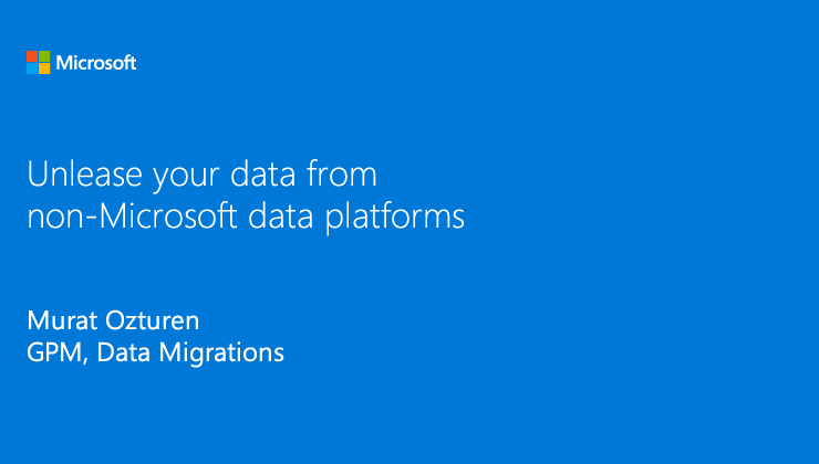 Unleash your data from non-Microsoft data platforms presented by Murat Ozturan, GPM, Data Migrations