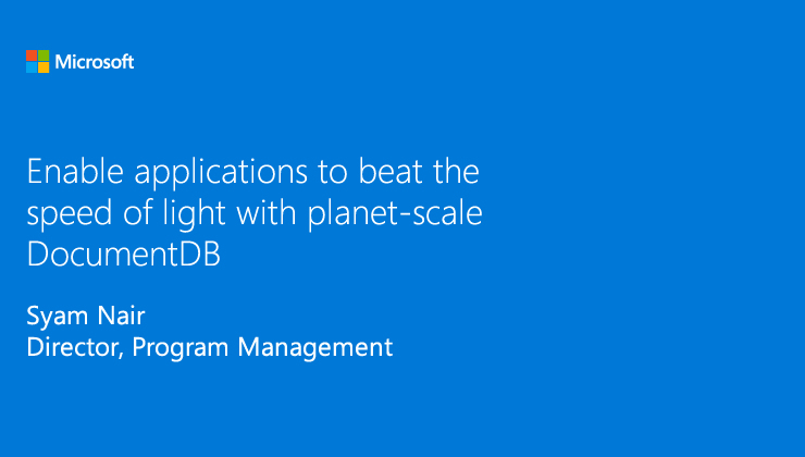Enable applications to beat the speed of light with planet-scale DocumentDB presented by Sayam Nair, Director, Program Management