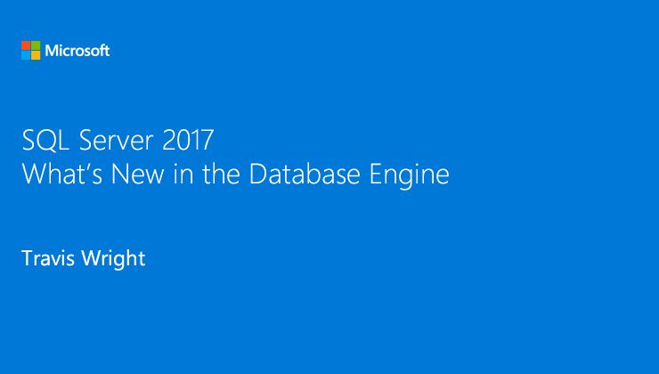 SQL Server 2017: What is New in the Database Engine? presented by Travis Wright