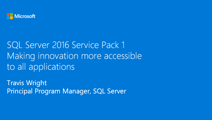 Make your apps faster and more secure in SQL Server 2016 SP1 Standard and Express Edition presented by Travis Wright, Principal Program Manager, SQL Server