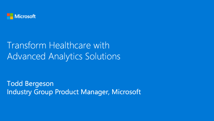 Transform healthcare with advanced analytics solutions presented by Todd Bergeson, Industry Group Product Manager, Microsoft