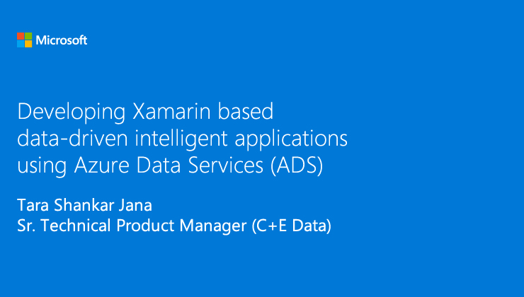 Developing Xamarin based data-driven intelligent applications using Azure Data Services (ADS) presented by Tara Shankar Jana, Sr. Technical Product Manager (C+E Data)