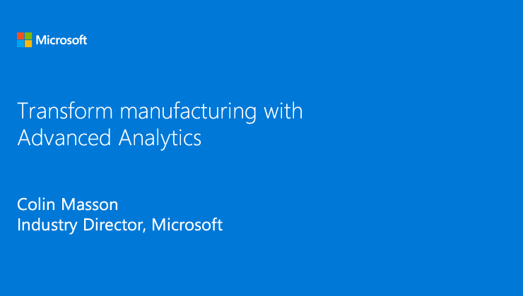Transform manufacturing with Advanced Analytics solutions presented by Colin Masson, Industry Director, Microsoft