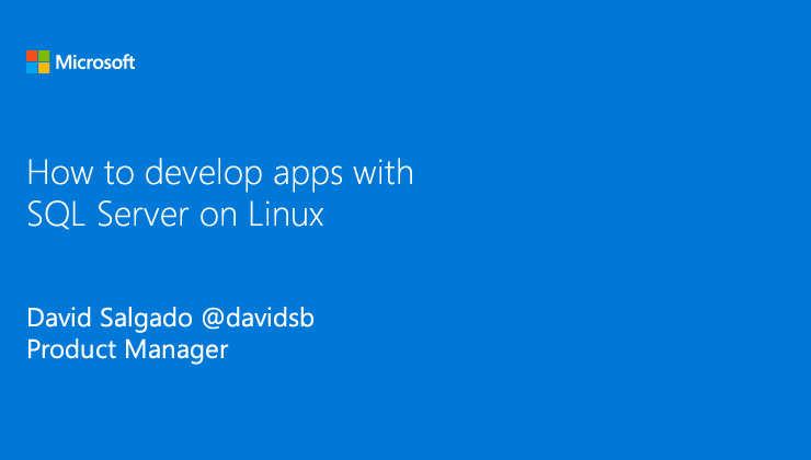 Get started developing apps with SQL Server 2017 running on Linux presented by David Salgado, Product Manager