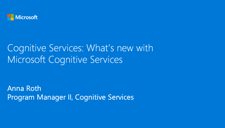 What is new with Microsoft Cognitive Services presented by Anna Roth, Program Manager II, Cognitive Services