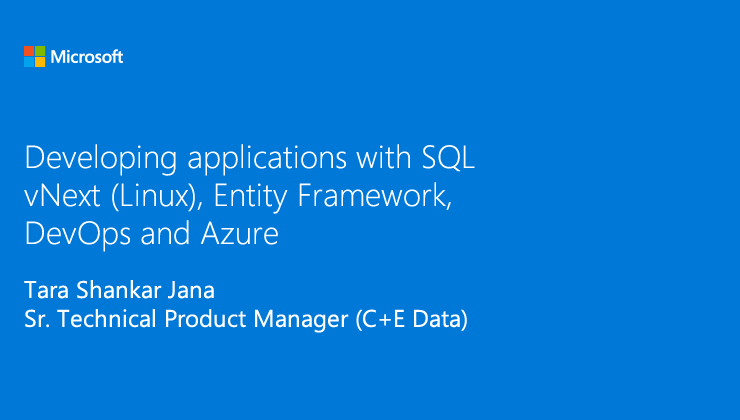 Developing applications with SQL vNext (Linux), Entity Framework, DevOps and Azure presented by Tara Shankar Jana, Sr. Technical Product Manager (C+E Data)