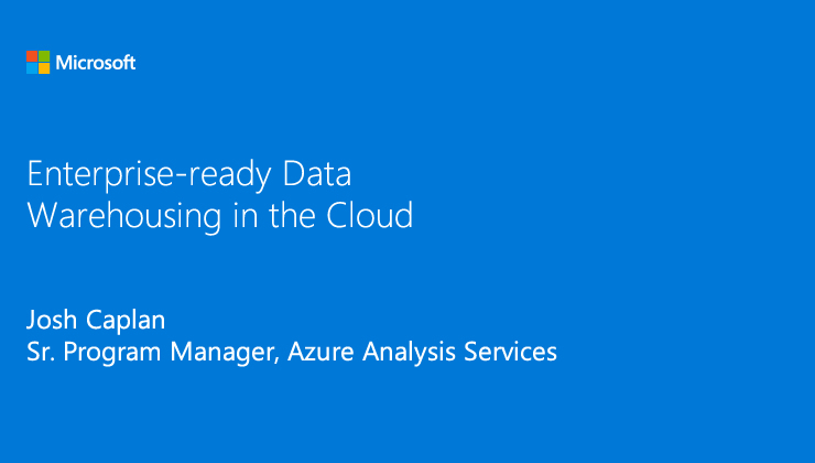 Enterprise-ready Data Warehousing in the Cloud presented by Josh Caplan, Sr. Program Manager, Azure Analysis Services