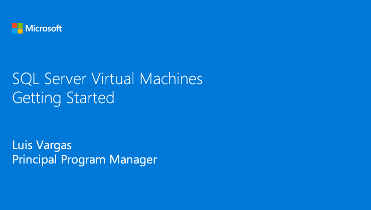 SQL Server Virtual Machines: Getting Started presented by Luis Vargas, Principal Program Manager