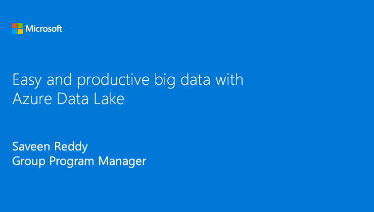 Big data that is easy and productive with Azure Data Lake presented by Saveen Reddy, Group Program Manager