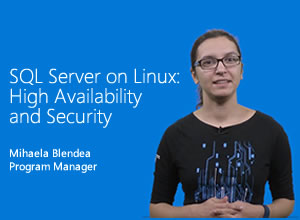 SQL Server on Linux high availability and security presented by Mihaela Blendea, Program Manager