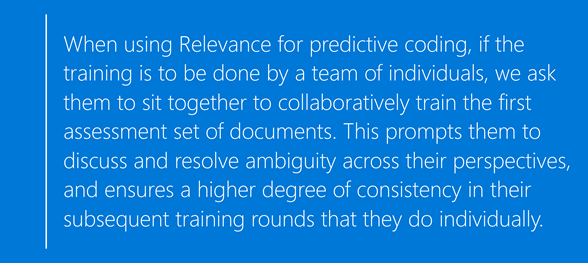 Text reading 'When using Relevance for predictive coding,  if the training is to be done by a team of individuals,  we ask them to sit together to collaboratively train the first assessment set of documents. This prompts them to discuss and resolve ambiguity across their perspectives,  and ensures a higher degree of consistency in their subsequent training rounds that they do individually'.